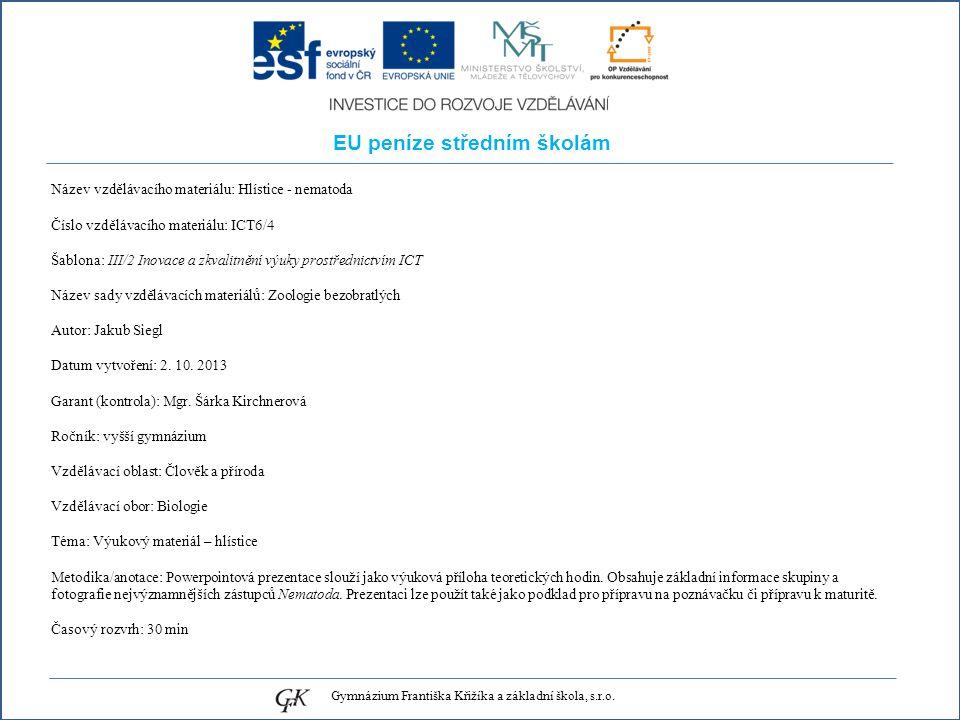 EU peníze středním školám Název vzdělávacího materiálu: Hlístice - nematoda Číslo vzdělávacího materiálu: ICT6/4 Šablona: III/2 Inovace a zkvalitnění výuky prostřednictvím ICT Název sady vzdělávacích materiálů: Zoologie bezobratlých Autor: Jakub Siegl Datum vytvoření: 2.