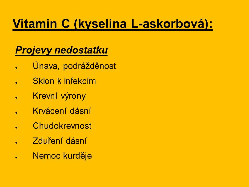 Vitamin C (kyselina L-askorbová): Projevy nedostatku ● Únava, podrážděnost ● Sklon k infekcím ● Krevní výrony ● Krvácení dásní ● Chudokrevnost ● Zduře