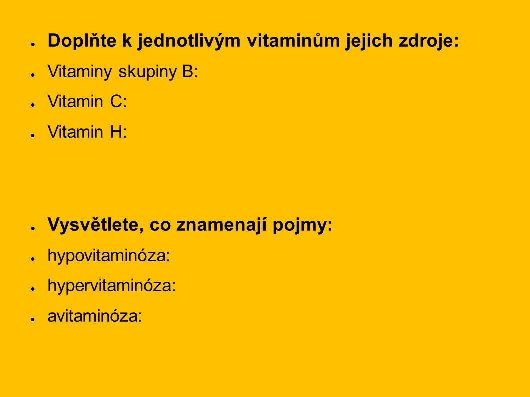 ● Doplňte k jednotlivým vitaminům jejich zdroje: ● Vitaminy skupiny B: ● Vitamin C: ● Vitamin H: ● Vysvětlete, co znamenají pojmy: ● hypovitaminóza: ●