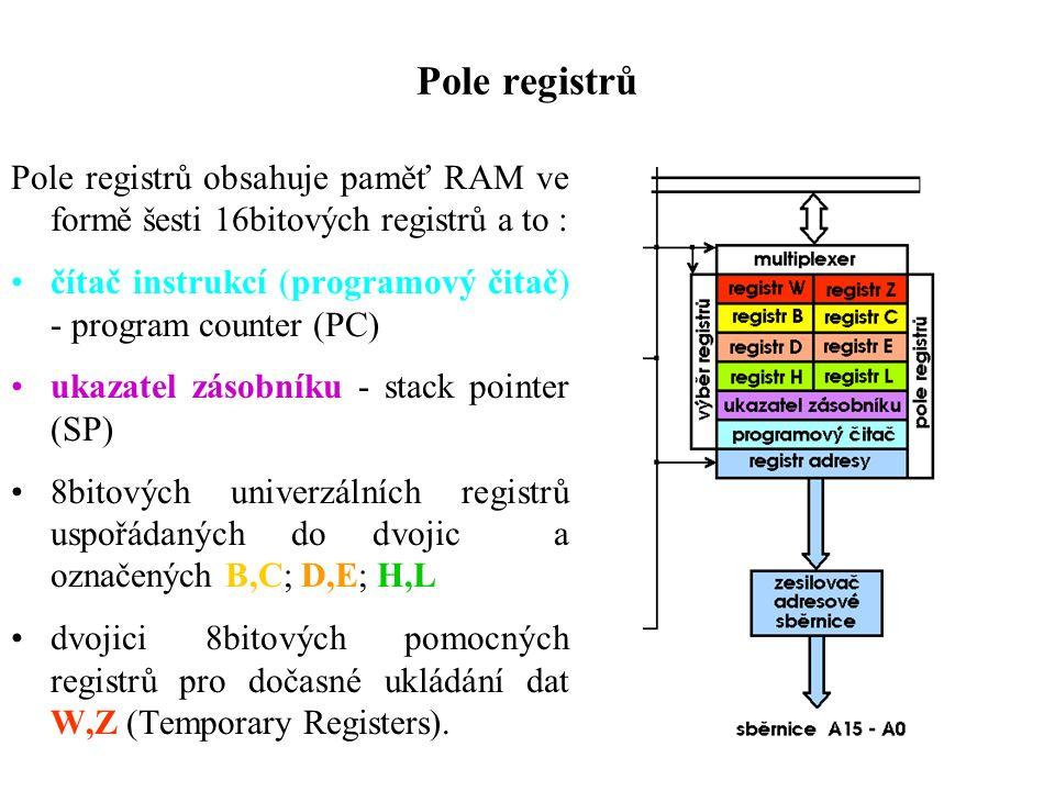 Pole registrů Pole registrů obsahuje paměť RAM ve formě šesti 16bitových registrů a to : čítač instrukcí (programový čitač) - program counter (PC) ukazatel zásobníku - stack pointer (SP) 8bitových univerzálních registrů uspořádaných do dvojic a označených B,C; D,E; H,L dvojici 8bitových pomocných registrů pro dočasné ukládání dat W,Z (Temporary Registers).