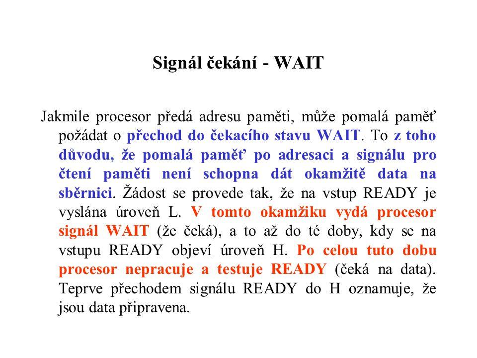 Signál čekání - WAIT Jakmile procesor předá adresu paměti, může pomalá paměť požádat o přechod do čekacího stavu WAIT.