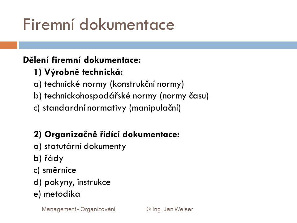 Firemní dokumentace Dělení firemní dokumentace: 1) Výrobně technická: a) technické normy (konstrukční normy) b) technickohospodářské normy (normy času) c) standardní normativy (manipulační) 2) Organizačně řídící dokumentace: a) statutární dokumenty b) řády c) směrnice d) pokyny, instrukce e) metodika Management - Organizování © Ing.