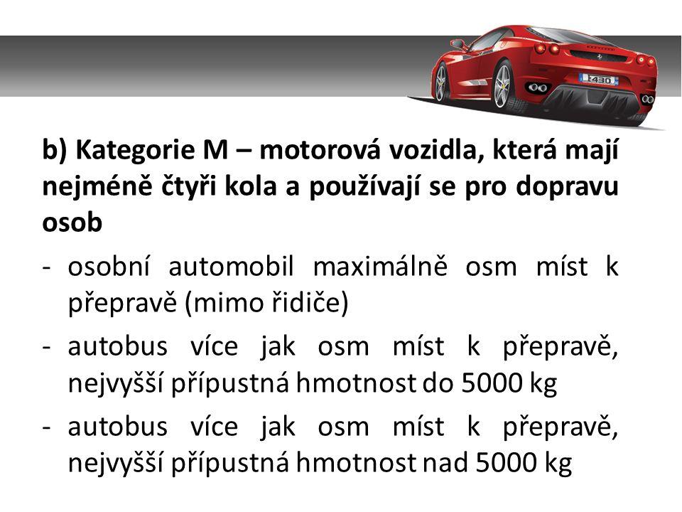 b) Kategorie M – motorová vozidla, která mají nejméně čtyři kola a používají se pro dopravu osob -osobní automobil maximálně osm míst k přepravě (mimo