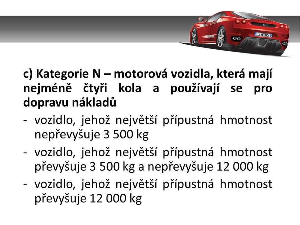 c) Kategorie N – motorová vozidla, která mají nejméně čtyři kola a používají se pro dopravu nákladů -vozidlo, jehož největší přípustná hmotnost nepřev