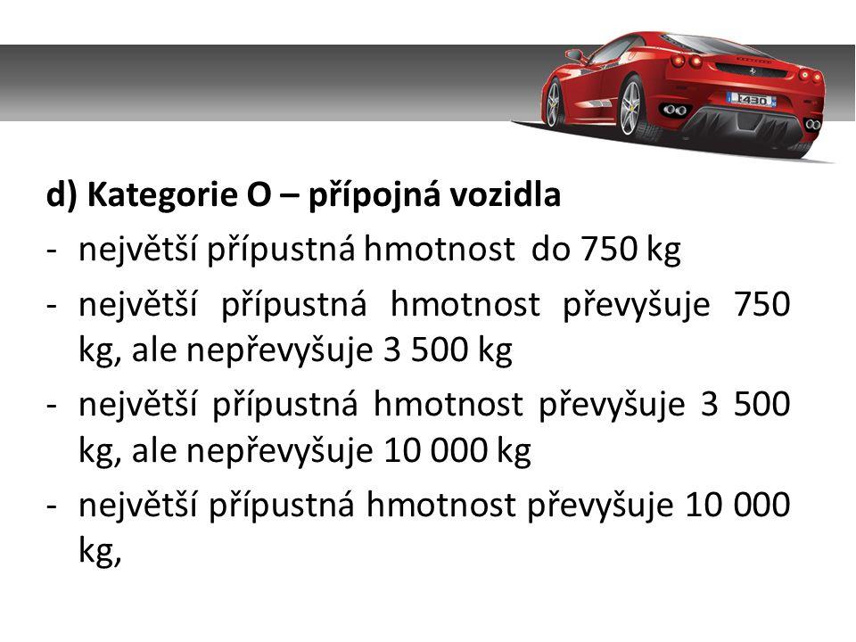 d) Kategorie O – přípojná vozidla -největší přípustná hmotnost do 750 kg -největší přípustná hmotnost převyšuje 750 kg, ale nepřevyšuje 3 500 kg -nejv