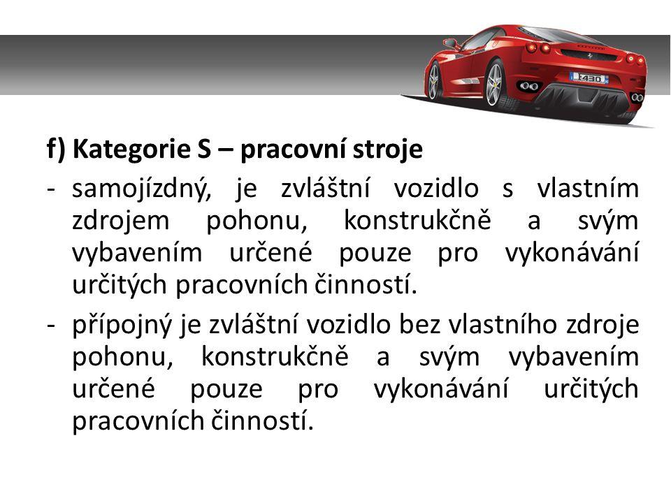 f) Kategorie S – pracovní stroje -samojízdný, je zvláštní vozidlo s vlastním zdrojem pohonu, konstrukčně a svým vybavením určené pouze pro vykonávání