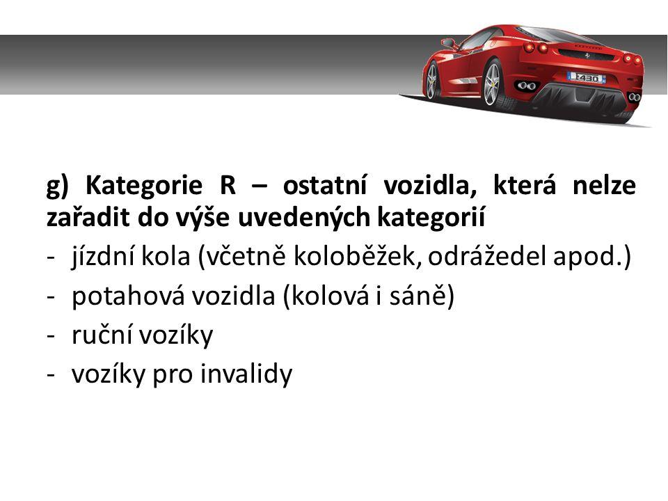g) Kategorie R – ostatní vozidla, která nelze zařadit do výše uvedených kategorií -jízdní kola (včetně koloběžek, odrážedel apod.) -potahová vozidla (