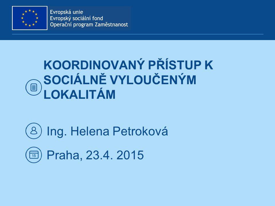 KOORDINOVANÝ PŘÍSTUP K SOCIÁLNĚ VYLOUČENÝM LOKALITÁM Ing. Helena Petroková Praha, 23.4. 2015