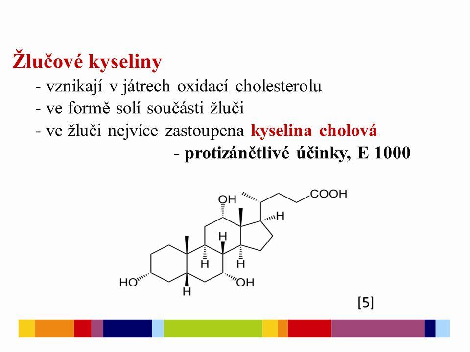 [5] Žlučové kyseliny - vznikají v játrech oxidací cholesterolu - ve formě solí součásti žluči - ve žluči nejvíce zastoupena kyselina cholová - protizánětlivé účinky, E 1000