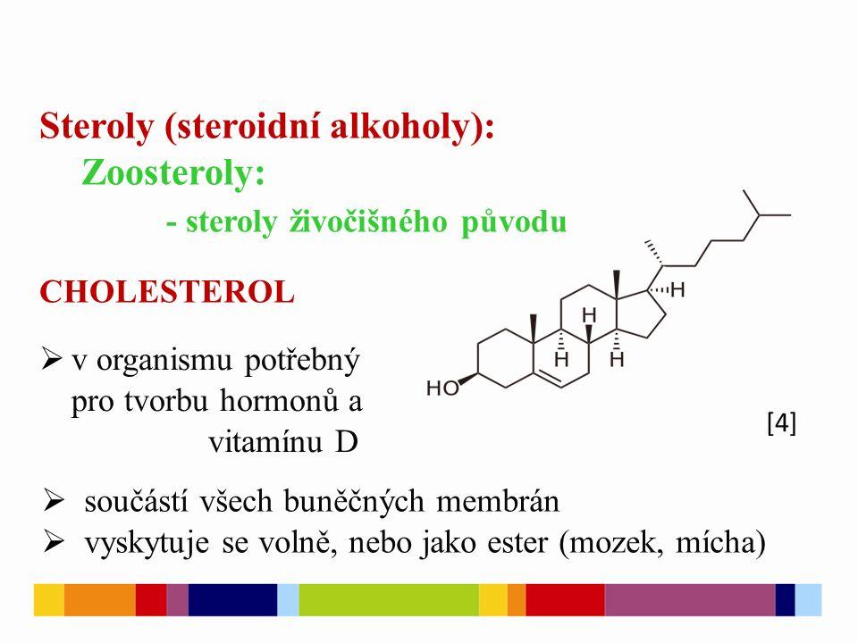[4] Steroly (steroidní alkoholy): Zoosteroly: - steroly živočišného původu CHOLESTEROL  v organismu potřebný pro tvorbu hormonů a vitamínu D  součástí všech buněčných membrán  vyskytuje se volně, nebo jako ester (mozek, mícha)