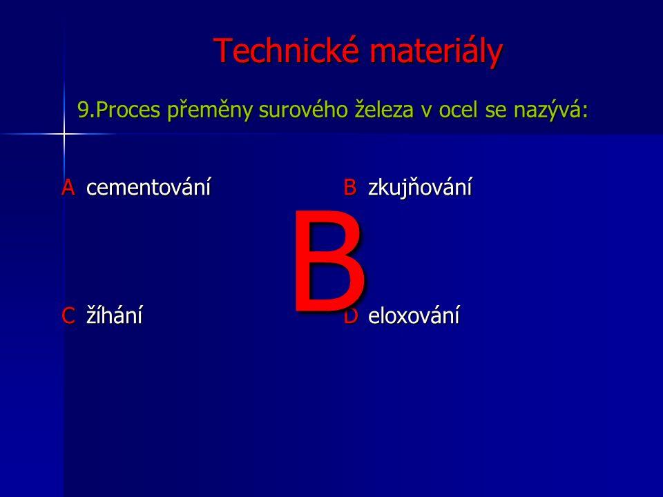 Technické materiály Acementování B zkujňování C žíhání D eloxování 9.Proces přeměny surového železa v ocel se nazývá: B