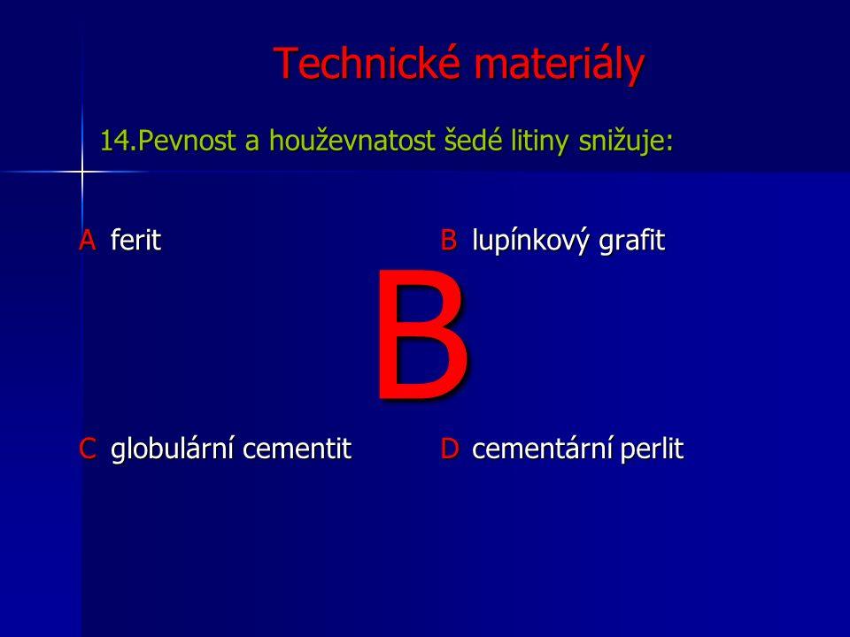Technické materiály Aferit B lupínkový grafit C globulární cementit D cementární perlit 14.Pevnost a houževnatost šedé litiny snižuje: B