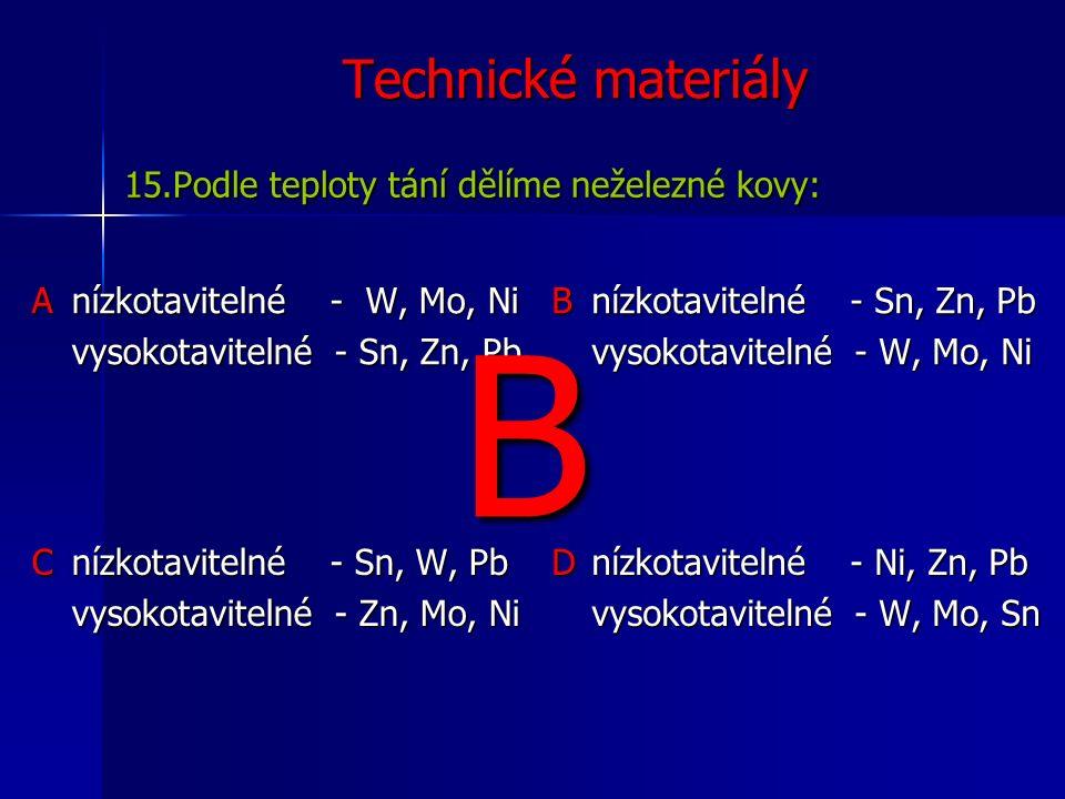 Technické materiály Anízkotavitelné - W, Mo, Ni vysokotavitelné - Sn, Zn, Pb B nízkotavitelné - Sn, Zn, Pb vysokotavitelné - W, Mo, Ni C nízkotavitelné - Sn, W, Pb vysokotavitelné - Zn, Mo, Ni D nízkotavitelné - Ni, Zn, Pb vysokotavitelné - W, Mo, Sn 15.Podle teploty tání dělíme neželezné kovy: B