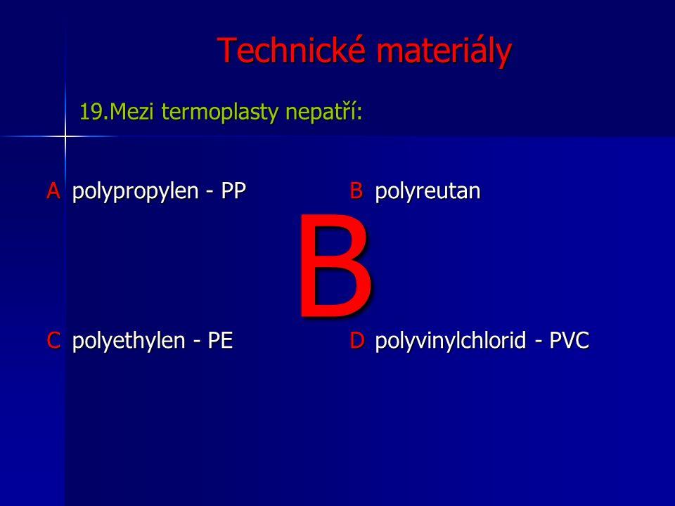 Technické materiály Apolypropylen - PP B polyreutan C polyethylen - PE D polyvinylchlorid - PVC 19.Mezi termoplasty nepatří: B