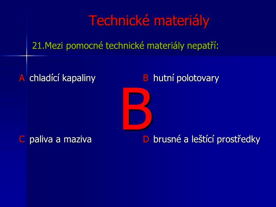 Technické materiály Achladící kapaliny B hutní polotovary C paliva a maziva D brusné a leštící prostředky 21.Mezi pomocné technické materiály nepatří: B