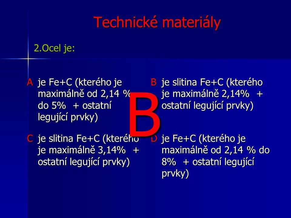 Technické materiály Aje Fe+C (kterého je maximálně od 2,14 % do 5% + ostatní legující prvky) B je slitina Fe+C (kterého je maximálně 2,14% + ostatní legující prvky) C je slitina Fe+C (kterého je maximálně 3,14% + ostatní legující prvky) D je Fe+C (kterého je maximálně od 2,14 % do 8% + ostatní legující prvky) 2.Ocel je: B