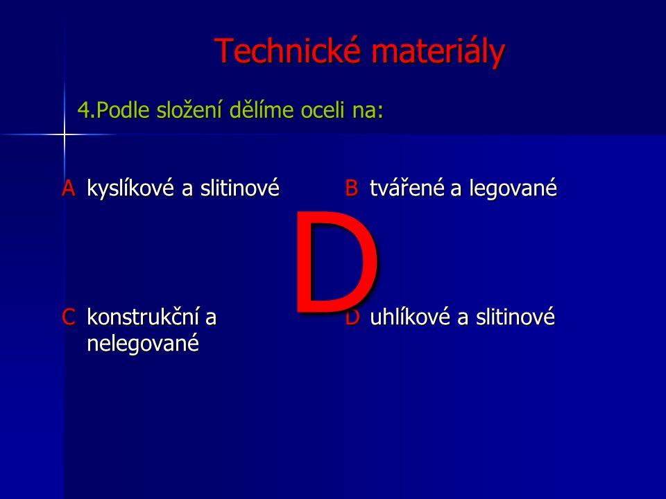 Technické materiály Akyslíkové a slitinové B tvářené a legované C konstrukční a nelegované D uhlíkové a slitinové 4.Podle složení dělíme oceli na: D