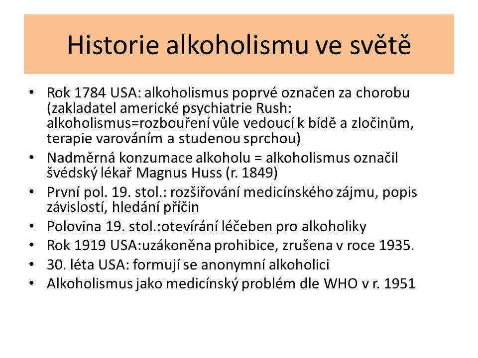 Historie alkoholismu ve světě Rok 1784 USA: alkoholismus poprvé označen za chorobu (zakladatel americké psychiatrie Rush: alkoholismus=rozbouření vůle vedoucí k bídě a zločinům, terapie varováním a studenou sprchou) Nadměrná konzumace alkoholu = alkoholismus označil švédský lékař Magnus Huss (r.