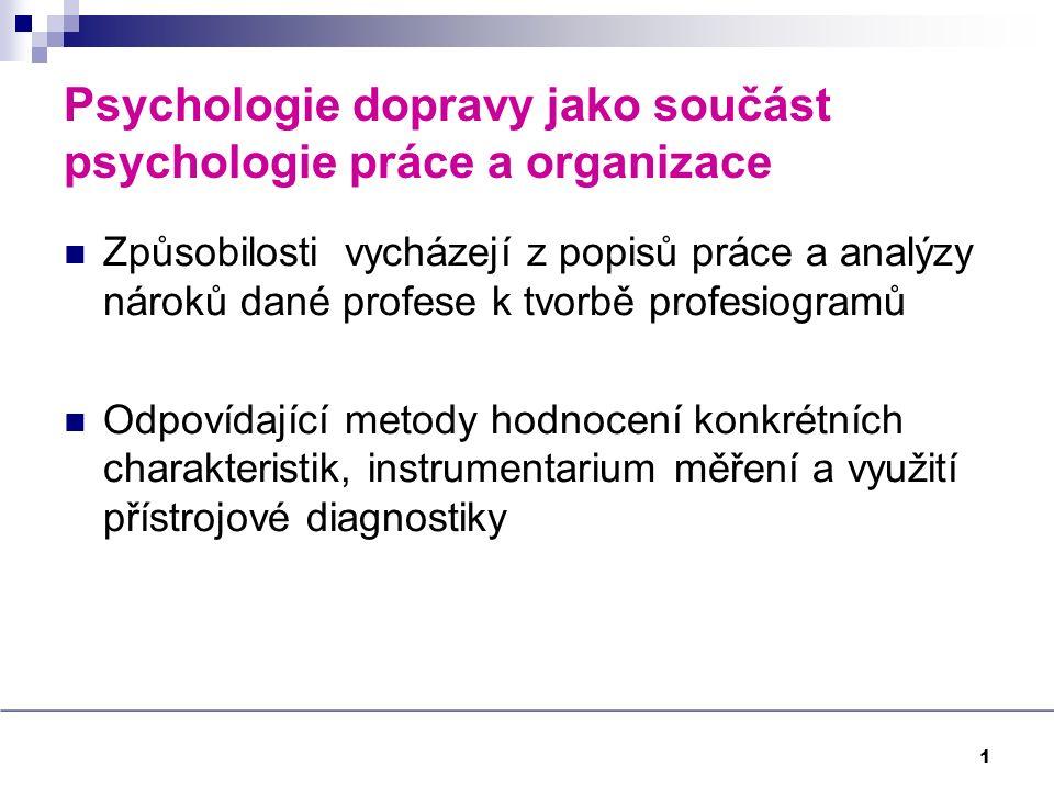 Psychologie dopravy jako součást psychologie práce a organizace Způsobilosti vycházejí z popisů práce a analýzy nároků dané profese k tvorbě profesiogramů Odpovídající metody hodnocení konkrétních charakteristik, instrumentarium měření a využití přístrojové diagnostiky 1
