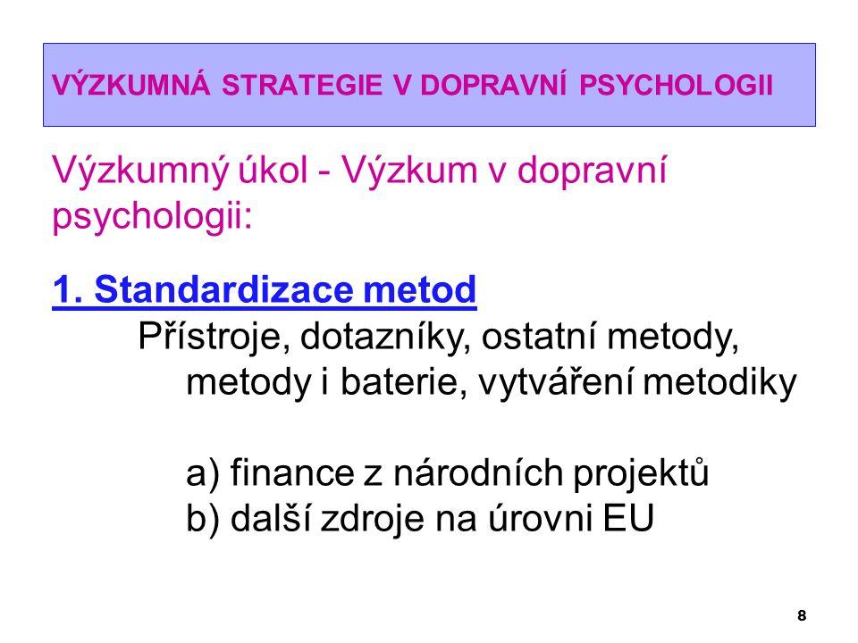 VÝZKUMNÁ STRATEGIE V DOPRAVNÍ PSYCHOLOGII 8 Výzkumný úkol - Výzkum v dopravní psychologii: 1. Standardizace metod Přístroje, dotazníky, ostatní metody