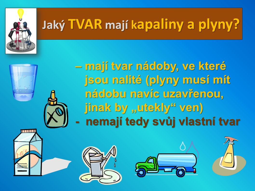 Jaký TVAR mají k apaliny a plyny? – mají tvar nádoby, ve které jsou nalité (plyny musí mít jsou nalité (plyny musí mít nádobu navíc uzavřenou, nádobu