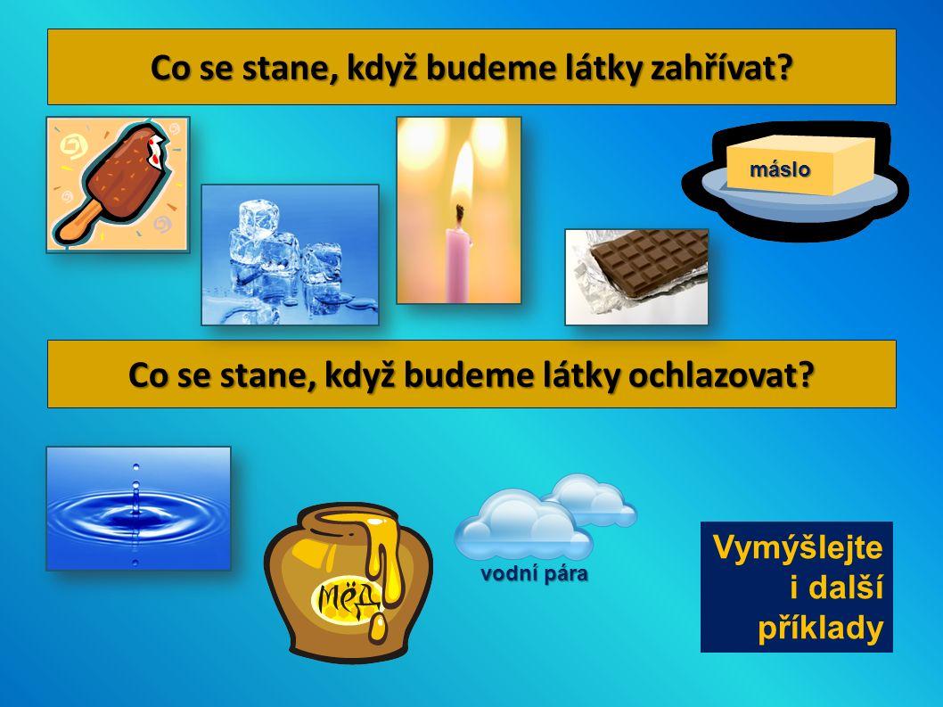 Co se stane, když budeme látky zahřívat? Co se stane, když budeme látky ochlazovat? máslo vodní pára Vymýšlejte i další příklady