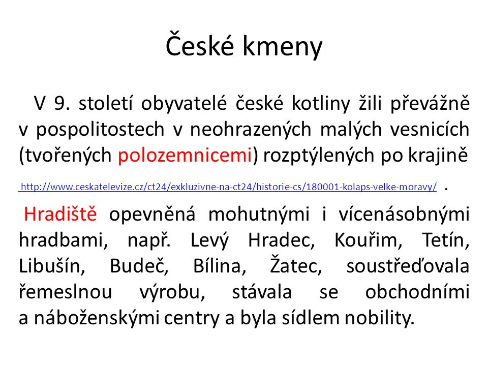 České kmeny V 9. století obyvatelé české kotliny žili převážně v pospolitostech v neohrazených malých vesnicích (tvořených polozemnicemi) rozptýlených