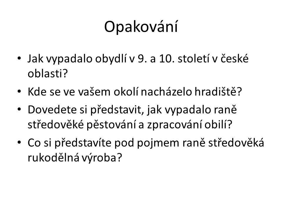 Opakování Jak vypadalo obydlí v 9. a 10. století v české oblasti? Kde se ve vašem okolí nacházelo hradiště? Dovedete si představit, jak vypadalo raně