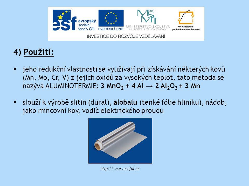 4) Použití:  jeho redukční vlastnosti se využívají při získávání některých kovů (Mn, Mo, Cr, V) z jejich oxidů za vysokých teplot, tato metoda se nazývá ALUMINOTERMIE: 3 MnO 2 + 4 Al → 2 Al 2 O 3 + 3 Mn  slouží k výrobě slitin (dural), alobalu (tenké fólie hliníku), nádob, jako mincovní kov, vodič elektrického proudu http://www.ecofol.cz