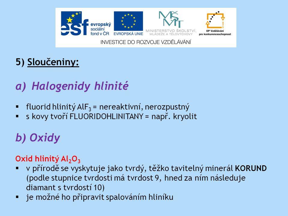 5) Sloučeniny: a)Halogenidy hlinité  fluorid hlinitý AlF 3 = nereaktivní, nerozpustný  s kovy tvoří FLUORIDOHLINITANY = např.