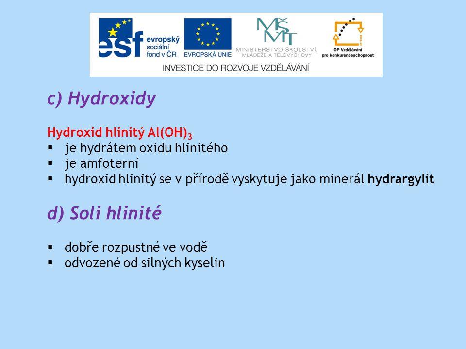 c) Hydroxidy Hydroxid hlinitý Al(OH) 3  je hydrátem oxidu hlinitého  je amfoterní  hydroxid hlinitý se v přírodě vyskytuje jako minerál hydrargylit d) Soli hlinité  dobře rozpustné ve vodě  odvozené od silných kyselin