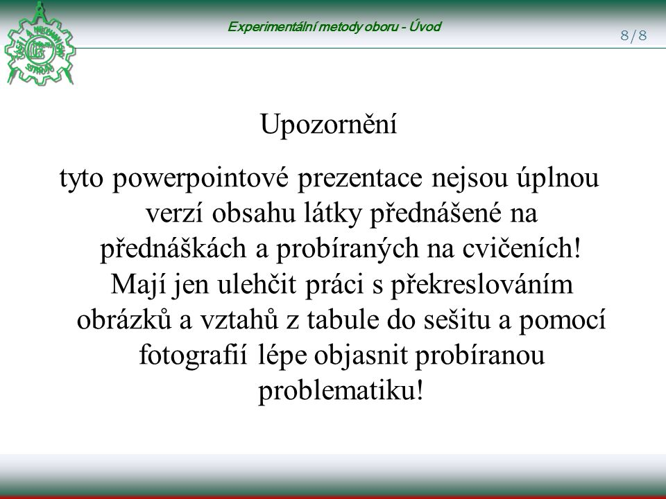 Experimentální metody oboru - Úvod 8/8 Upozornění tyto powerpointové prezentace nejsou úplnou verzí obsahu látky přednášené na přednáškách a probíraných na cvičeních.
