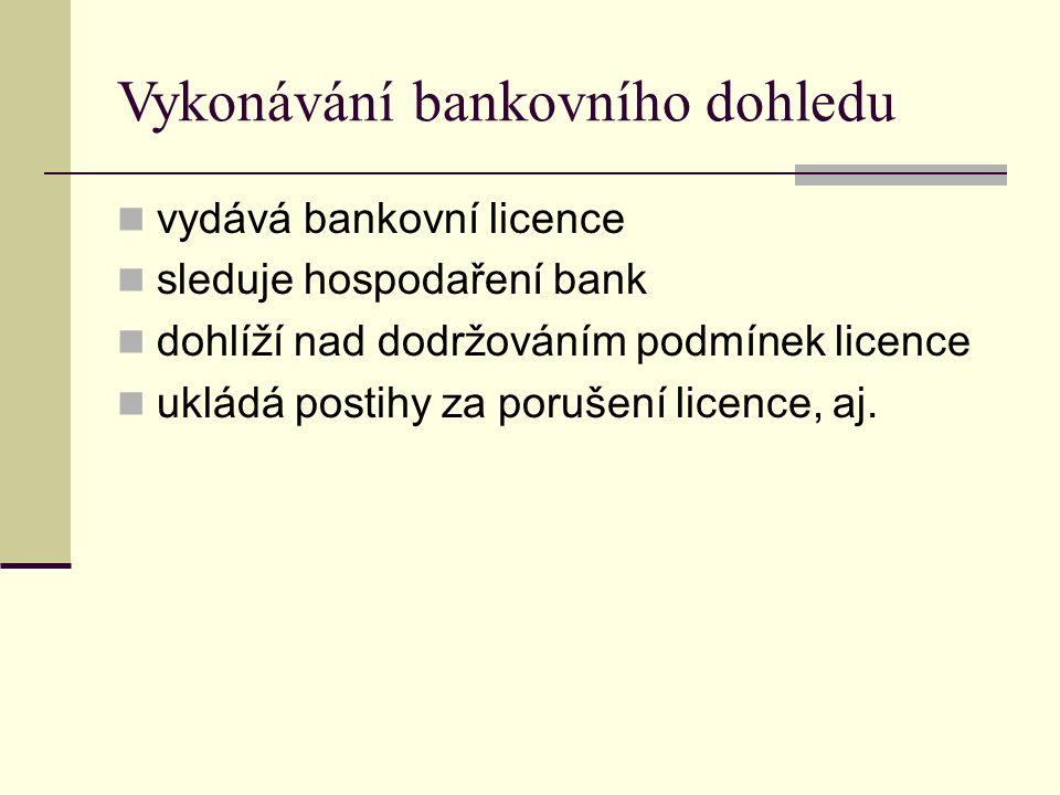 Vykonávání bankovního dohledu vydává bankovní licence sleduje hospodaření bank dohlíží nad dodržováním podmínek licence ukládá postihy za porušení licence, aj.