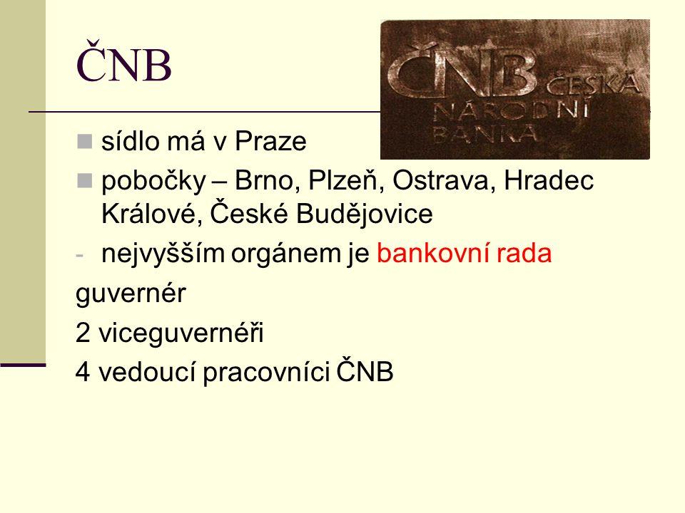 ČNB sídlo má v Praze pobočky – Brno, Plzeň, Ostrava, Hradec Králové, České Budějovice - nejvyšším orgánem je bankovní rada guvernér 2 viceguvernéři 4 vedoucí pracovníci ČNB