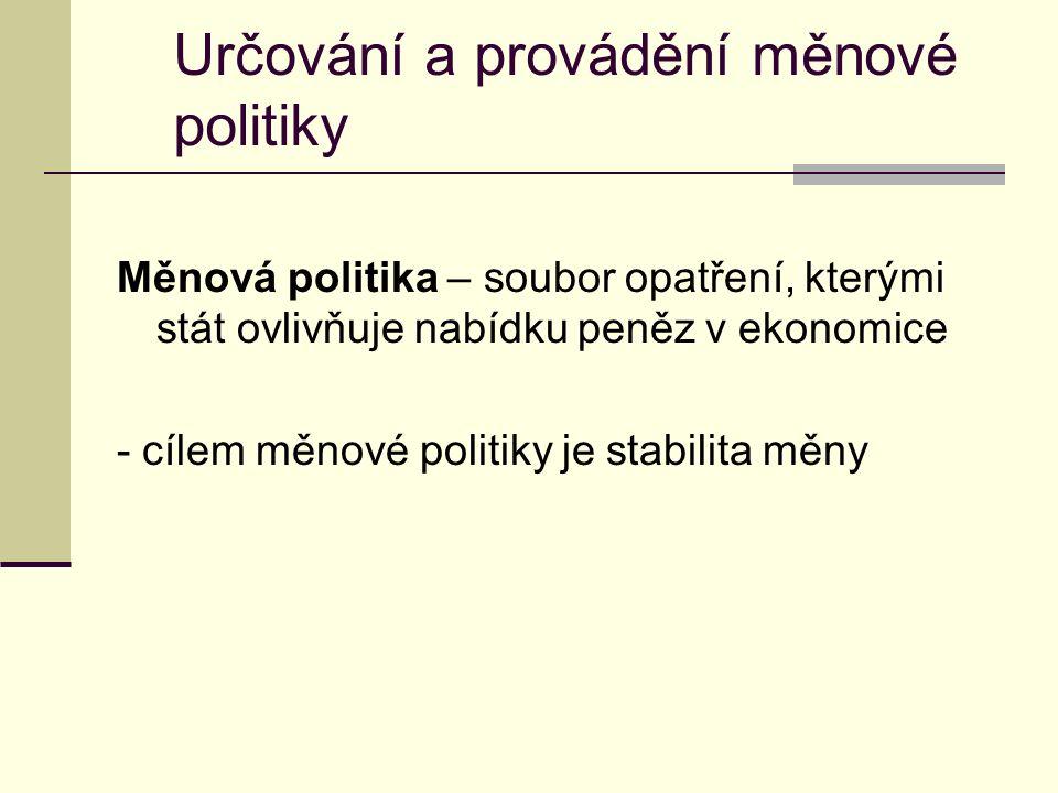 Určování a provádění měnové politiky Měnová politika – soubor opatření, kterými stát ovlivňuje nabídku peněz v ekonomice - cílem měnové politiky je stabilita měny