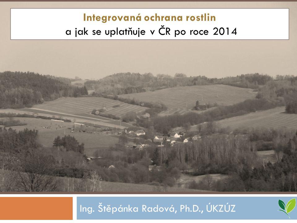Ing. Štěpánka Radová, Ph.D., ÚKZÚZ Integrovaná ochrana rostlin a jak se uplatňuje v ČR po roce 2014
