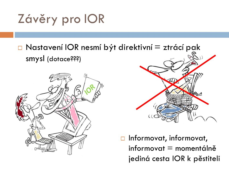 Závěry pro IOR  Nastavení IOR nesmí být direktivní = ztrácí pak smysl (dotace )  Informovat, informovat, informovat = momentálně jediná cesta IOR k pěstiteli