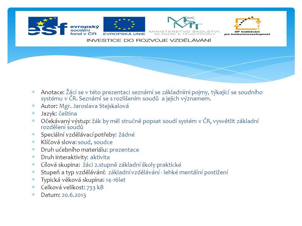 SOUD - je instituce, která poskytuje ochranu porušeným a ohroženým právům fyzických a právnických osob a chrání zájmy tam, kde jí to ukládá zákon SOUDCE - musí být nestranný, nesmí mít žádný vztah k věci, k účastníkům řízení - V ČR soudce jmenuje na časově neomezené období prezident republiky Soudní systém v ČR