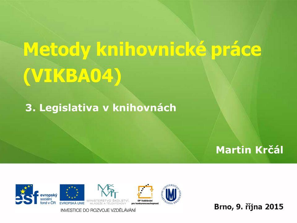 Metody knihovnické práce (VIKBA04) Martin Krčál EIZ - kurz pro studenty KISK FF MUBrno, 9. října 2015 3. Legislativa v knihovnách
