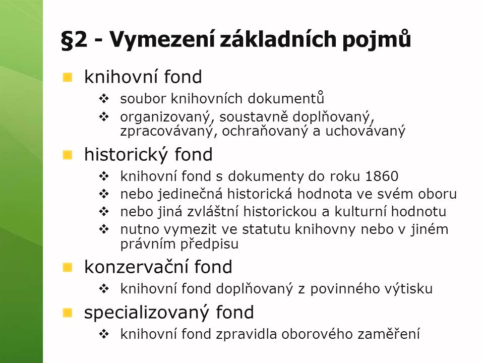 §2 - Vymezení základních pojmů knihovní fond  soubor knihovních dokumentů  organizovaný, soustavně doplňovaný, zpracovávaný, ochraňovaný a uchovávaný historický fond  knihovní fond s dokumenty do roku 1860  nebo jedinečná historická hodnota ve svém oboru  nebo jiná zvláštní historickou a kulturní hodnotu  nutno vymezit ve statutu knihovny nebo v jiném právním předpisu konzervační fond  knihovní fond doplňovaný z povinného výtisku specializovaný fond  knihovní fond zpravidla oborového zaměření