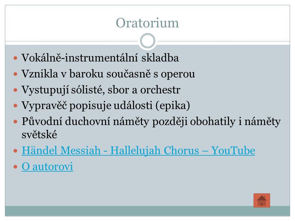 Oratorium Vokálně-instrumentální skladba Vznikla v baroku současně s operou Vystupují sólisté, sbor a orchestr Vypravěč popisuje události (epika) Původní duchovní náměty později obohatily i náměty světské Händel Messiah - Hallelujah Chorus – YouTube Händel Messiah - Hallelujah Chorus – YouTube O autorovi