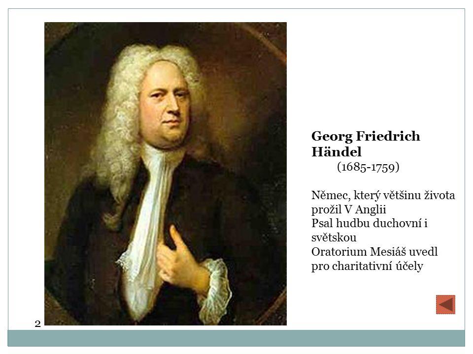Georg Friedrich Händel (1685-1759) Němec, který většinu života prožil V Anglii Psal hudbu duchovní i světskou Oratorium Mesiáš uvedl pro charitativní účely 2