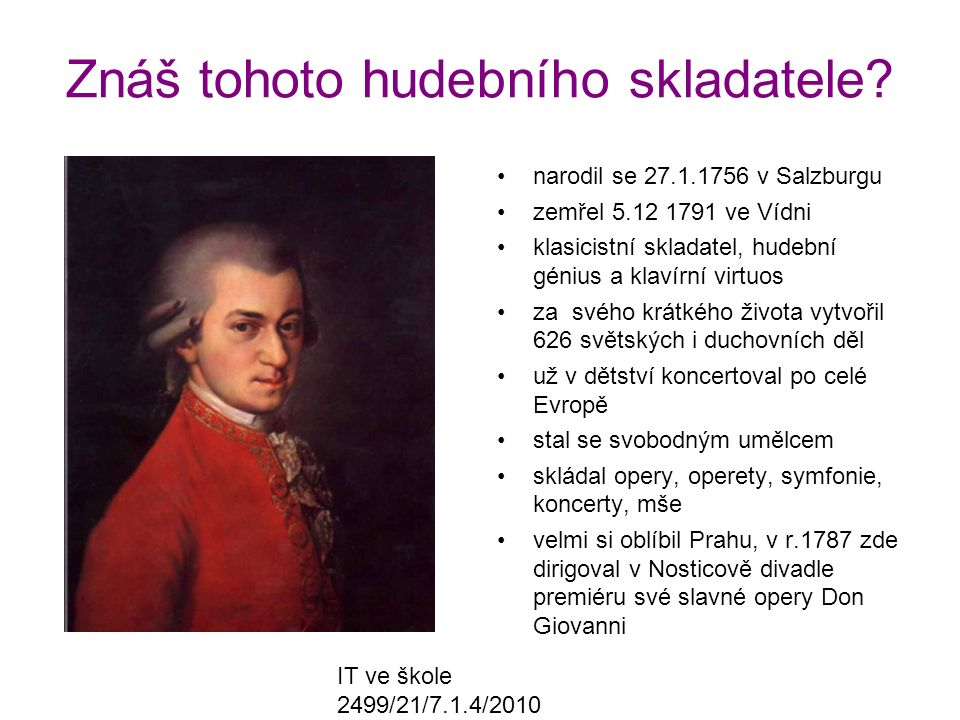 IT ve škole 2499/21/7.1.4/2010 Znáš tohoto hudebního skladatele? narodil se 27.1.1756 v Salzburgu zemřel 5.12 1791 ve Vídni klasicistní skladatel, hud