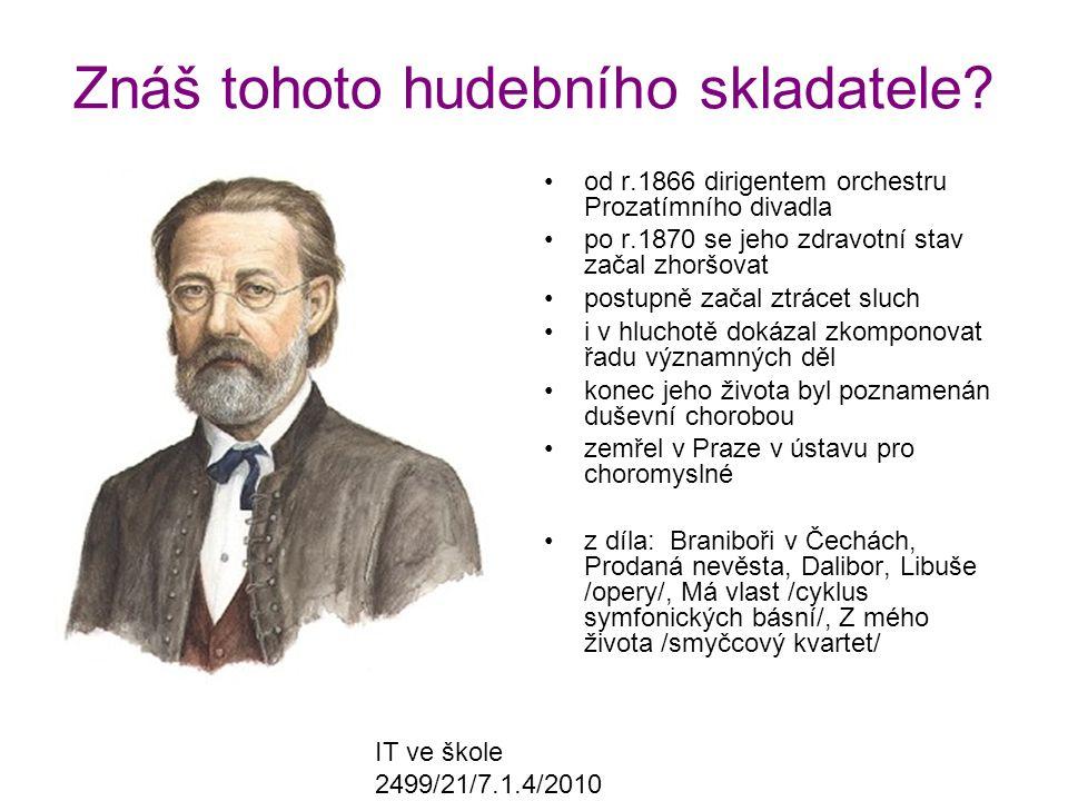 IT ve škole 2499/21/7.1.4/2010 Znáš tohoto hudebního skladatele? od r.1866 dirigentem orchestru Prozatímního divadla po r.1870 se jeho zdravotní stav