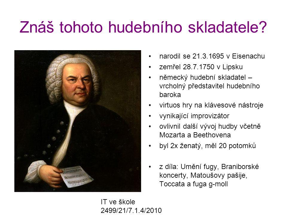 IT ve škole 2499/21/7.1.4/2010 Znáš tohoto hudebního skladatele? narodil se 21.3.1695 v Eisenachu zemřel 28.7.1750 v Lipsku německý hudební skladatel