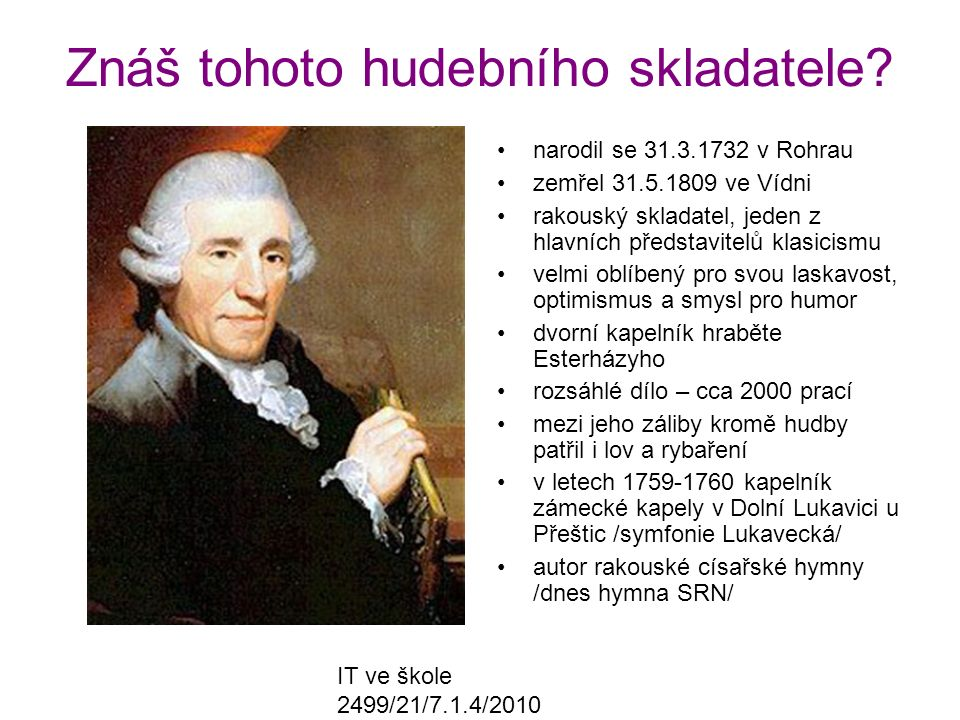 IT ve škole 2499/21/7.1.4/2010 Znáš tohoto hudebního skladatele? narodil se 31.3.1732 v Rohrau zemřel 31.5.1809 ve Vídni rakouský skladatel, jeden z h