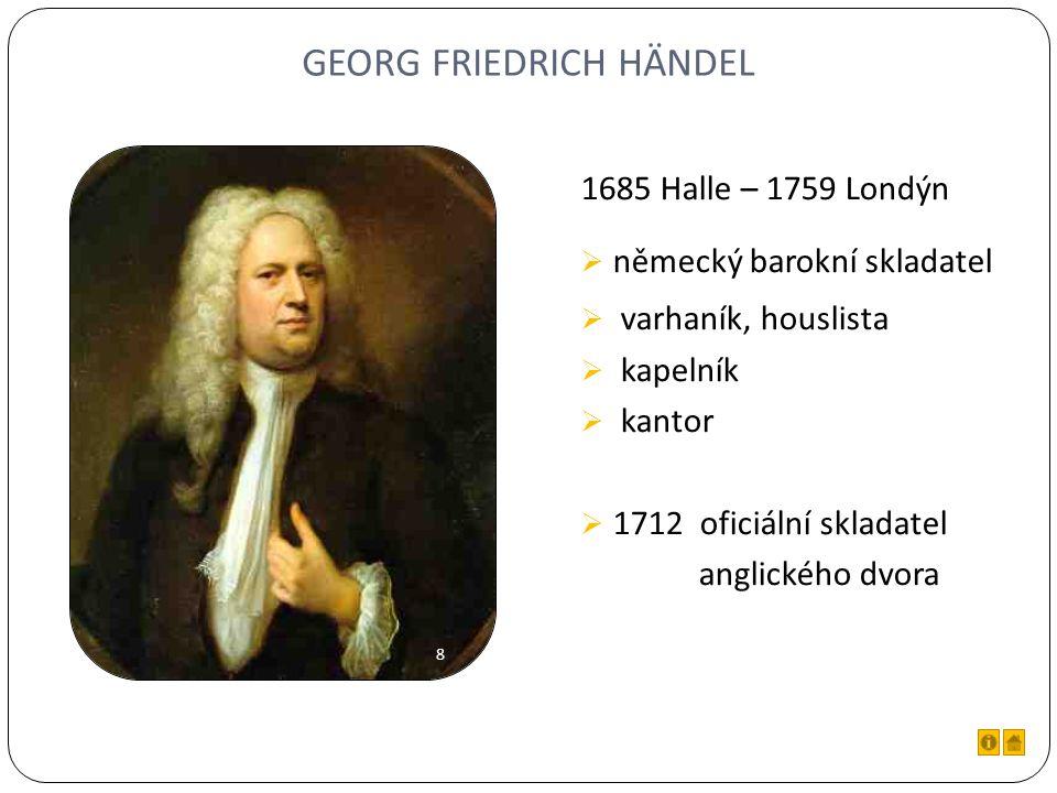GEORG FRIEDRICH HÄNDEL 1685 Halle – 1759 Londýn  německý barokní skladatel  varhaník, houslista  kapelník  kantor  1712 oficiální skladatel anglického dvora 8