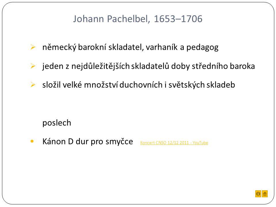 Johann Pachelbel, 1653–1706  německý barokní skladatel, varhaník a pedagog  jeden z nejdůležitějších skladatelů doby středního baroka  složil velké množství duchovních i světských skladeb poslech Kánon D dur pro smyčce Koncert CNSO 12/12 2011 - YouTube Koncert CNSO 12/12 2011 - YouTube