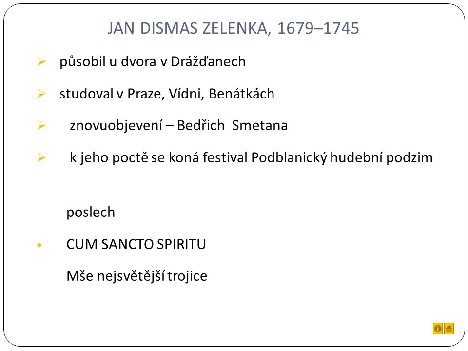 JAN DISMAS ZELENKA, 1679–1745  působil u dvora v Drážďanech  studoval v Praze, Vídni, Benátkách  znovuobjevení – Bedřich Smetana  k jeho poctě se koná festival Podblanický hudební podzim poslech CUM SANCTO SPIRITU Mše nejsvětější trojice