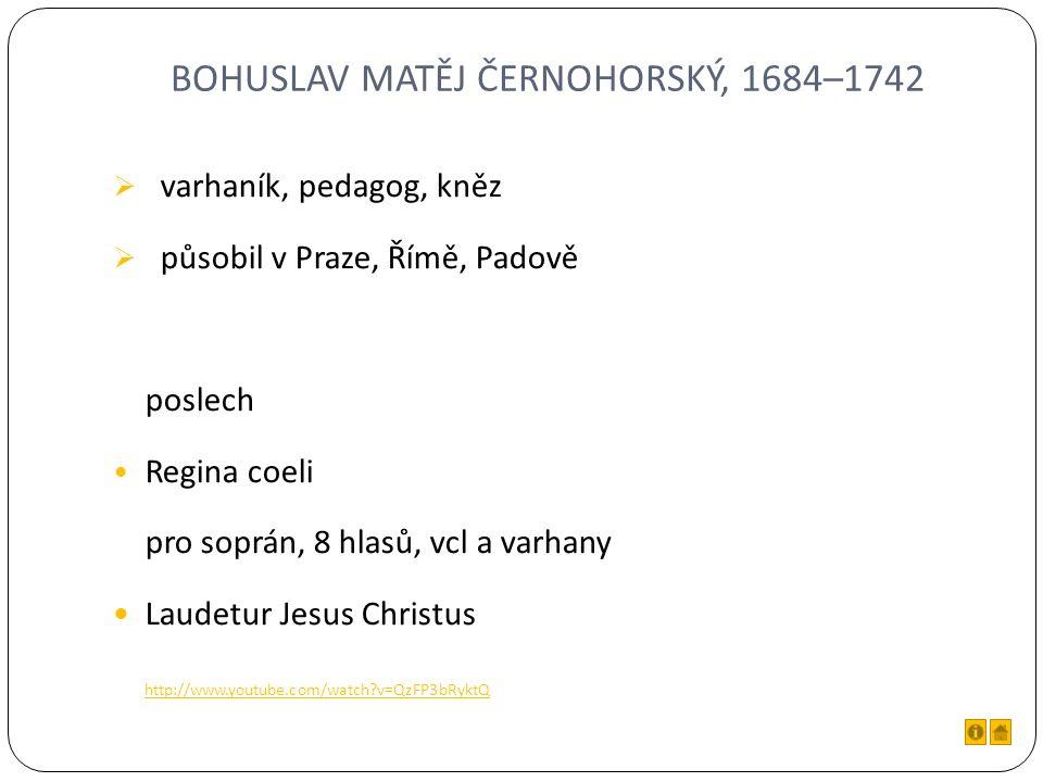 BOHUSLAV MATĚJ ČERNOHORSKÝ, 1684–1742  varhaník, pedagog, kněz  působil v Praze, Římě, Padově poslech Regina coeli pro soprán, 8 hlasů, vcl a varhany Laudetur Jesus Christus http://www.youtube.com/watch v=QzFP3bRyktQ